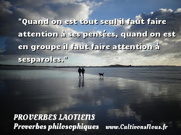 Quand on est tout seul il faut faire attention à ses pensées, quand on est en groupe il faut faire attention à sesparoles. Un Proverbe laotien PROVERBES LAOTIENS - Proverbes philosophiques