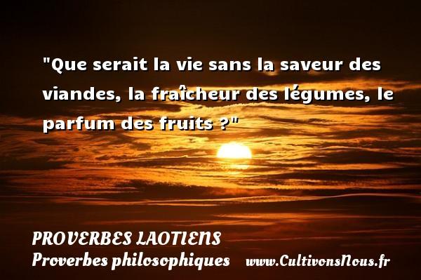Que serait la vie sans la saveur des viandes, la fraîcheur des légumes, le parfum des fruits ? Un Proverbe laotien PROVERBES LAOTIENS - Proverbes philosophiques