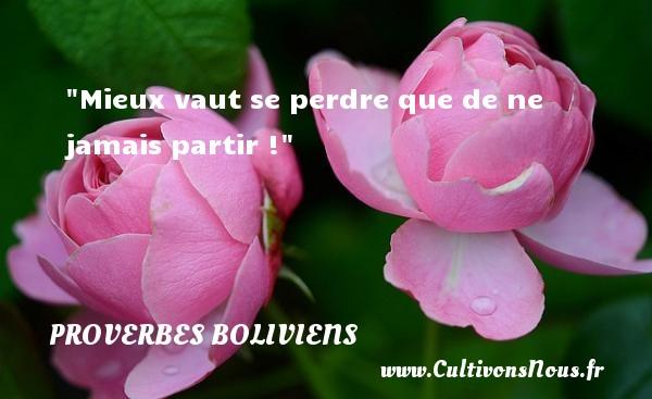 Proverbes boliviens - Proverbes philosophiques - Mieux vaut se perdre que de ne jamais partir ! Un Proverbe bolivien PROVERBES BOLIVIENS