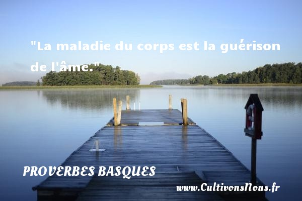 Proverbes basques - La maladie du corps est la guérison de l âme. Un Proverbe basque PROVERBES BASQUES