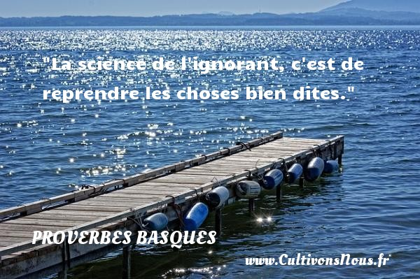 Proverbes basques - Proverbe science - La science de l ignorant, c est de reprendre les choses bien dites. Un Proverbe basque PROVERBES BASQUES