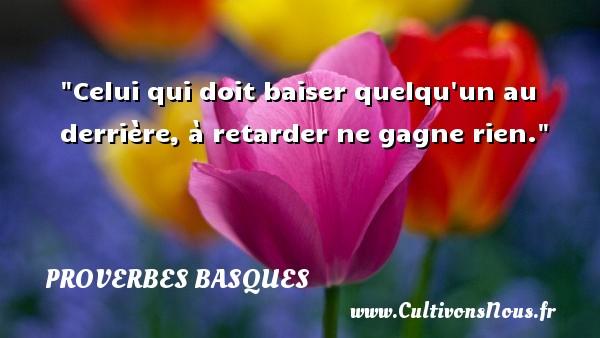 Celui qui doit baiser quelqu un au derrière, à retarder ne gagne rien. Un Proverbe basque PROVERBES BASQUES