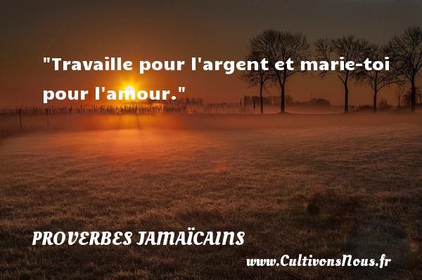 Travaille pour l argent et marie-toi pour l amour. Un Proverbe jamaïcain PROVERBES JAMAÏCAINS - Proverbes jamaïcains - Proverbes philosophiques