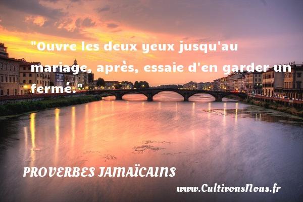 Ouvre les deux yeux jusqu au mariage, après, essaie d en garder un fermé. Un Proverbe jamaïcain PROVERBES JAMAÏCAINS - Proverbes jamaïcains