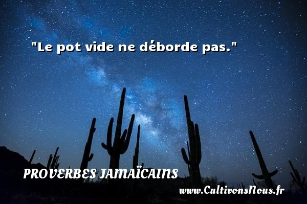 Proverbes jamaïcains - Le pot vide ne déborde pas.  Un Proverbe jamaïcain PROVERBES JAMAÏCAINS
