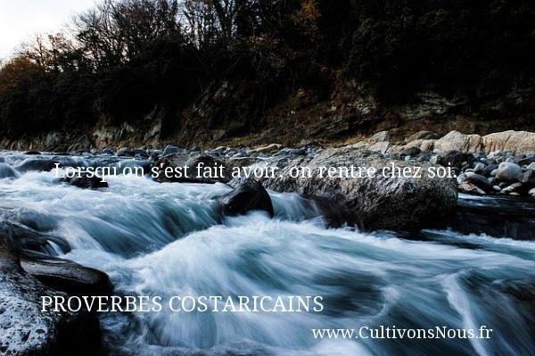 Proverbes Costaricains - Proverbes philosophiques - Lorsqu on s est fait avoir, on rentre chez soi.  Un Proverbe Costaricain PROVERBES COSTARICAINS