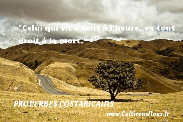 Proverbes Costaricains - Proverbes philosophiques - Celui qui vit à cent à l heure, va tout droit à la mort. Un Proverbe Costaricain PROVERBES COSTARICAINS