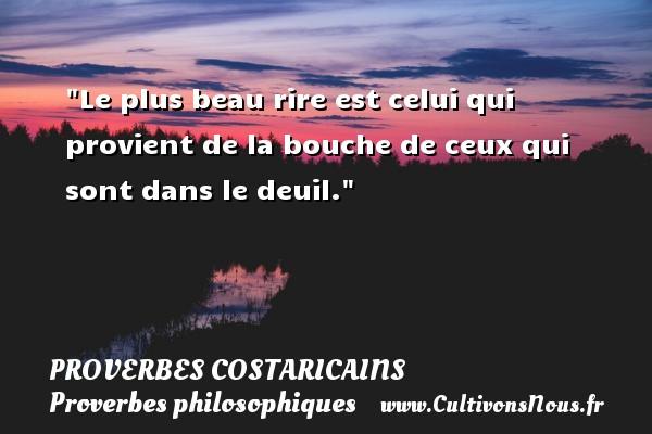 Proverbes Costaricains - Proverbes philosophiques - Le plus beau rire est celui qui provient de la bouche de ceux qui sont dans le deuil. Un Proverbe Costaricain PROVERBES COSTARICAINS