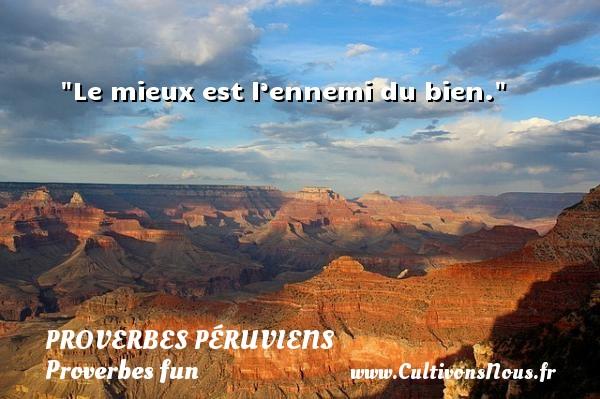 Proverbes péruviens - Proverbes fun - Proverbes philosophiques - Le mieux est l'ennemi du bien. Un Proverbe péruvien PROVERBES PÉRUVIENS