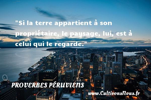 Proverbes péruviens - Proverbes femmes - Proverbes philosophiques - Si la terre appartient à son propriétaire, le paysage, lui, est à celui qui le regarde. Un Proverbe péruvien PROVERBES PÉRUVIENS