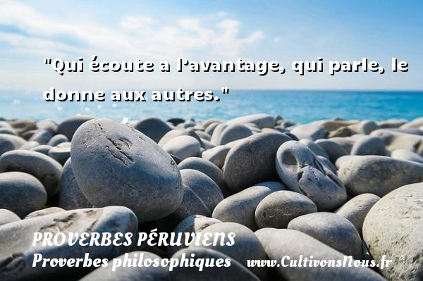 Qui écoute a l'avantage, qui parle, le donne aux autres. Un Proverbe péruvien PROVERBES PÉRUVIENS - Proverbes péruviens - Proverbes philosophiques