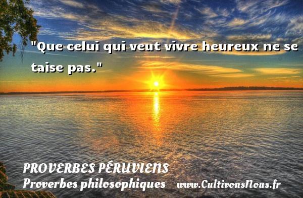 Que celui qui veut vivre heureux ne se taise pas. Un Proverbe péruvien PROVERBES PÉRUVIENS - Proverbes péruviens - Proverbes philosophiques