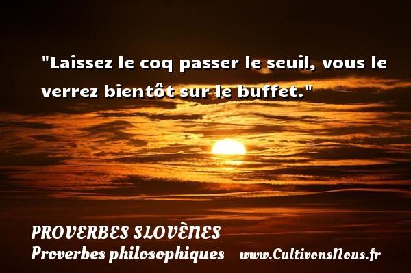 Proverbes slovènes - Proverbes philosophiques - Laissez le coq passer le seuil, vous le verrez bientôt sur le buffet. Un Proverbe slovène PROVERBES SLOVÈNES