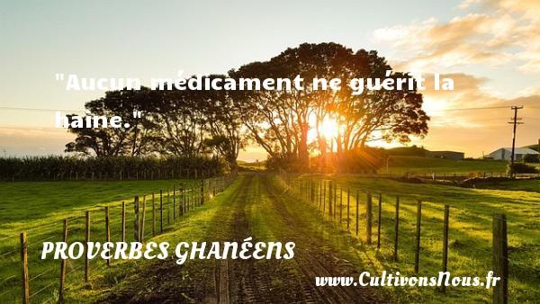 Aucun médicament ne guérit la haine. Un Proverbe ghanéen PROVERBES GHANÉENS - Proverbes ghanéens - Proverbes haine - Proverbes philosophiques