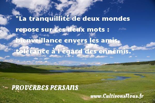 La tranquillité de deux mondes repose sur ces deux mots : bienveillance envers les amis, tolérance à l égard des ennemis. Un Proverbe persan PROVERBES PERSANS
