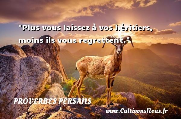 Plus vous laissez à vos héritiers, moins ils vous regrettent. Un Proverbe persan PROVERBES PERSANS - Proverbe regret