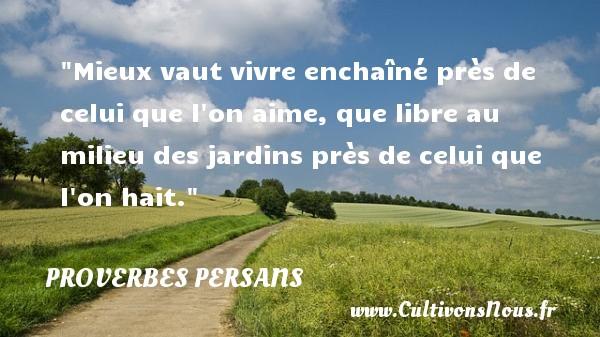 Proverbes persans - Proverbe libre - Mieux vaut vivre enchaîné près de celui que l on aime, que libre au milieu des jardins près de celui que l on hait. Un Proverbe persan PROVERBES PERSANS