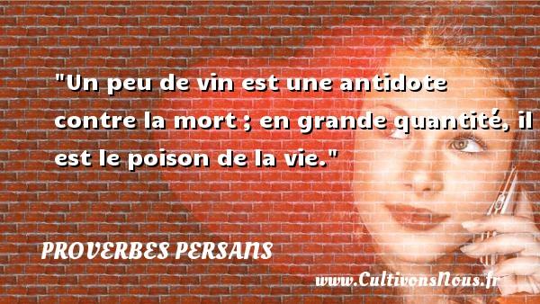 Un peu de vin est une antidote contre la mort ; en grande quantité, il est le poison de la vie. Un Proverbe persan PROVERBES PERSANS