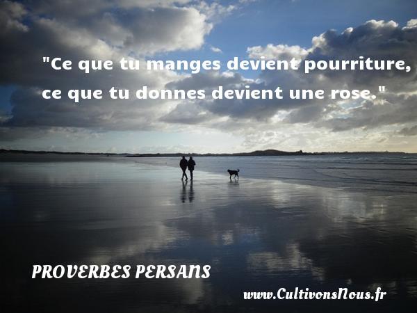 Ce que tu manges devient pourriture, ce que tu donnes devient une rose. Un Proverbe persan PROVERBES PERSANS