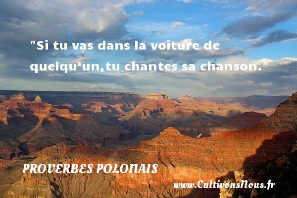Proverbes polonais - Proverbes philosophiques - Si tu vas dans la voiture de quelqu'un,tu chantes sa chanson. Un Proverbe polonais PROVERBES POLONAIS