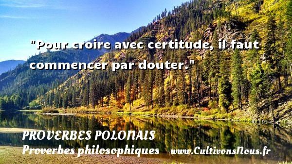 Proverbes polonais - Proverbes philosophiques - Pour croire avec certitude, il faut commencer par douter. Un Proverbe polonais PROVERBES POLONAIS