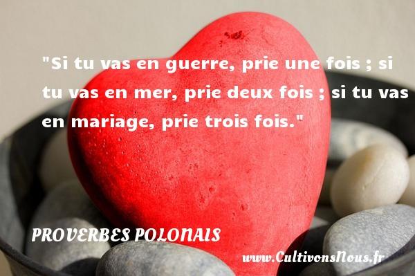 Proverbes polonais - Si tu vas en guerre, prie une fois ; si tu vas en mer, prie deux fois ; si tu vas en mariage, prie trois fois. Un Proverbe polonais PROVERBES POLONAIS