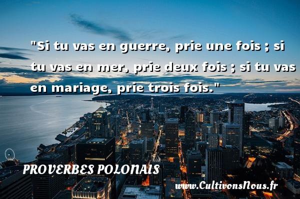 Si tu vas en guerre, prie une fois ; si tu vas en mer, prie deux fois ; si tu vas en mariage, prie trois fois. Un Proverbe polonais PROVERBES POLONAIS