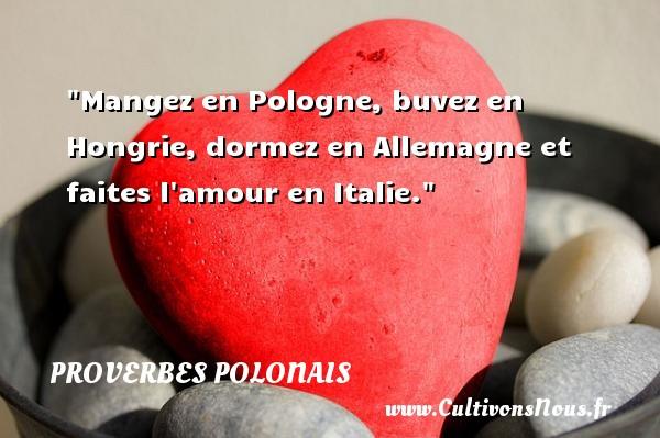 Proverbes polonais - Mangez en Pologne, buvez en Hongrie, dormez en Allemagne et faites l amour en Italie. Un Proverbe polonais PROVERBES POLONAIS