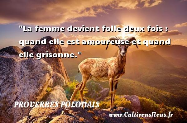 Proverbes polonais - La femme devient folle deux fois : quand elle est amoureuse et quand elle grisonne. Un Proverbe polonais PROVERBES POLONAIS