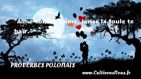 Aime-toi toi-même, laisse la foule te haïr. Un Proverbe polonais PROVERBES POLONAIS