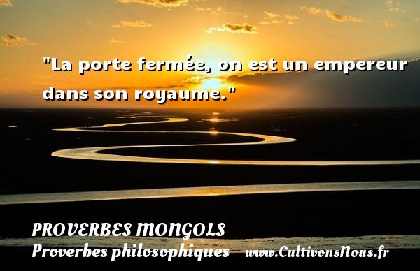 Proverbes mongols - Proverbes philosophiques - La porte fermée, on est un empereur dans son royaume. Un Proverbe mongol PROVERBES MONGOLS