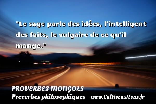 Le sage parle des idées, l intelligent des faits, le vulgaire de ce qu il mange. Un Proverbe mongol PROVERBES MONGOLS - Proverbes philosophiques