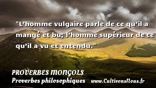 Proverbes mongols - Proverbes philosophiques - L'homme vulgaire parle de ce qu'il a mangé et bu; l'homme supérieur de ce qu'il a vu et entendu. Un Proverbe mongol PROVERBES MONGOLS