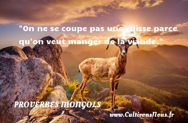 Proverbes mongols - On ne se coupe pas une cuisse parce qu on veut manger de la viande. Un Proverbe mongol PROVERBES MONGOLS