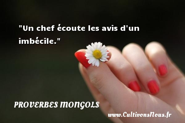 Proverbes mongols - Un chef écoute les avis d un imbécile. Un Proverbe mongol PROVERBES MONGOLS