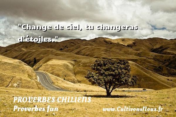 Change de ciel, tu changeras d étoiles. Un Proverbe chilien PROVERBES CHILIENS - Proverbes fun - Proverbes philosophiques