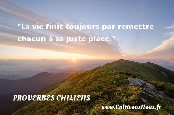 La vie finit toujours par remettre chacun à sa juste place. Un Proverbe chilien PROVERBES CHILIENS - Proverbes fun - Proverbes philosophiques