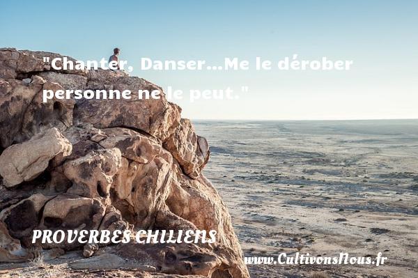 Chanter, Danser…Me le dérober personne ne le peut. Un Proverbe chilien PROVERBES CHILIENS - Proverbes philosophiques