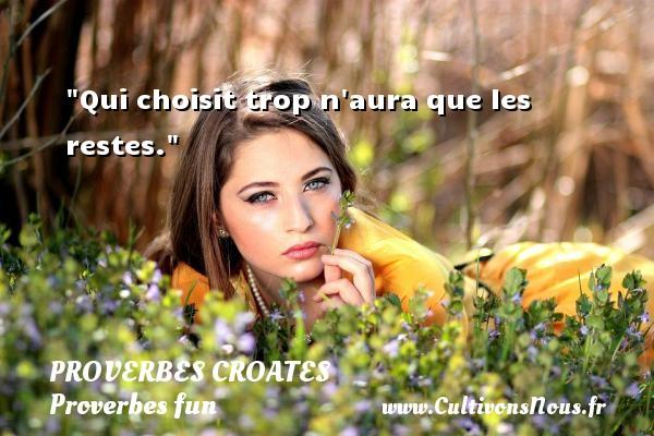 Proverbes croates - Proverbes fun - Proverbes philosophiques - Qui choisit trop n aura que les restes. Un Proverbe croate PROVERBES CROATES