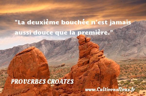 Proverbes croates - Proverbes philosophiques - La deuxième bouchée n est jamais aussi douce que la première. Un Proverbe croate PROVERBES CROATES