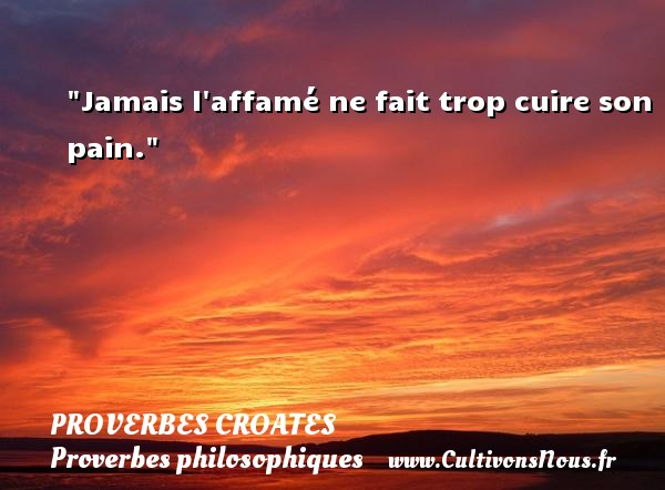 Proverbes croates - Proverbes philosophiques - Jamais l affamé ne fait trop cuire son pain.  Un Proverbe croate PROVERBES CROATES