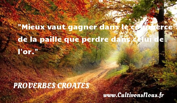 Proverbes croates - Proverbes philosophiques - Mieux vaut gagner dans le commerce de la paille que perdre dans celui de l or. Un Proverbe croate PROVERBES CROATES