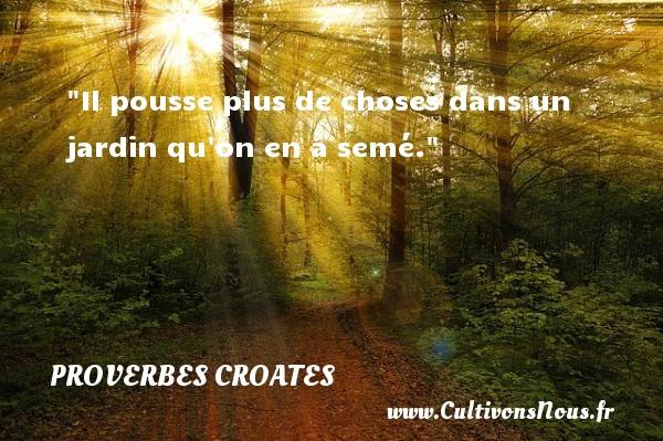 Proverbes croates - Proverbes philosophiques - Il pousse plus de choses dans un jardin qu on en a semé. Un Proverbe croate PROVERBES CROATES