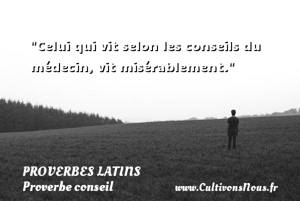 Proverbes latins - Proverbe conseil - Celui qui vit selon les conseils du médecin, vit misérablement. Un Proverbe latin PROVERBES LATINS