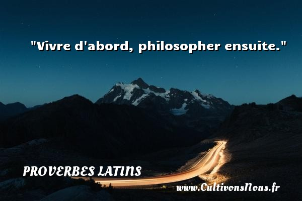 Vivre d abord, philosopher ensuite. Un Proverbe latin PROVERBES LATINS