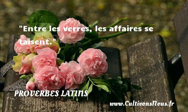 Entre les verres, les affaires se taisent. Un Proverbe latin PROVERBES LATINS