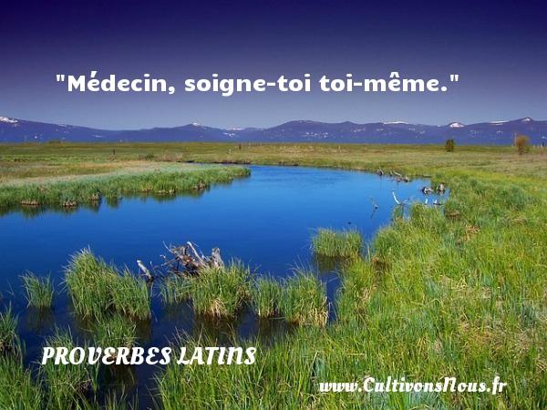 Médecin, soigne-toi toi-même. Un Proverbe latin PROVERBES LATINS