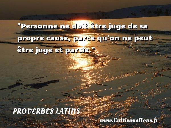 Proverbes latins - Proverbe juger - Personne ne doit être juge de sa propre cause, parce qu on ne peut être juge et partie. Un Proverbe latin PROVERBES LATINS