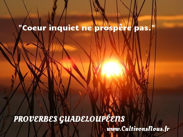 Coeur inquiet ne prospère pas. Un Proverbe guadeloupéen PROVERBES GUADELOUPÉENS - Proverbes guadeloupéens