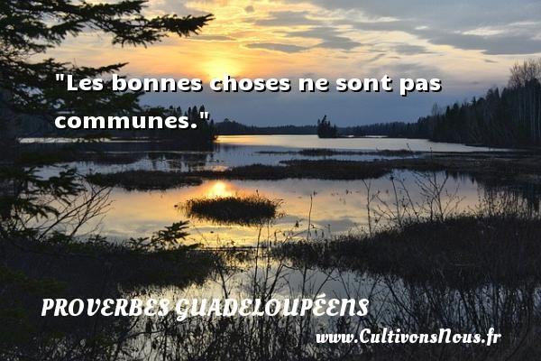 Proverbes guadeloupéens - Les bonnes choses ne sont pas communes. Un Proverbe guadeloupéen PROVERBES GUADELOUPÉENS